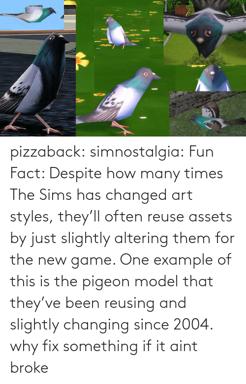 aint: pizzaback: simnostalgia: Fun Fact: Despite how many times The Sims has changed art styles, they'll often reuse assets by just slightly altering them for the new game. One example of this is the pigeon model that they've been reusing and slightly changing since 2004.  why fix something if it aint broke