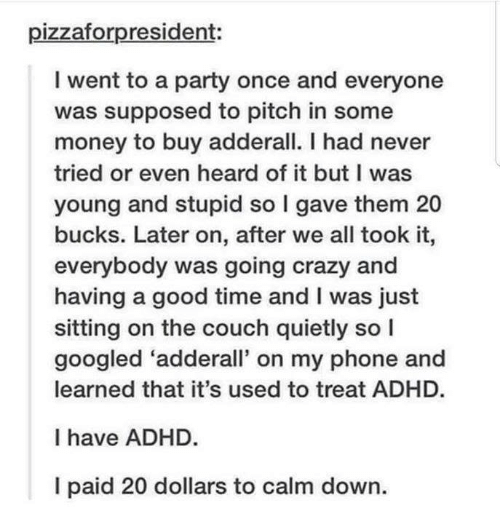 Crazy, Funny, and Money: pizzaforpresident:  I went to a party once and everyone  was supposed to pitch in some  money to buy adderall. I had never  tried or even heard of it but I was  young and stupid so I gave them 20  bucks. Later on, after we all took it,  everybody was going crazy and  having a good time and I was just  sitting on the couch quietly so I  googled 'adderall' on my phone and  learned that it's used to treat ADHD.  I have ADHD.  I paid 20 dollars to calm down.