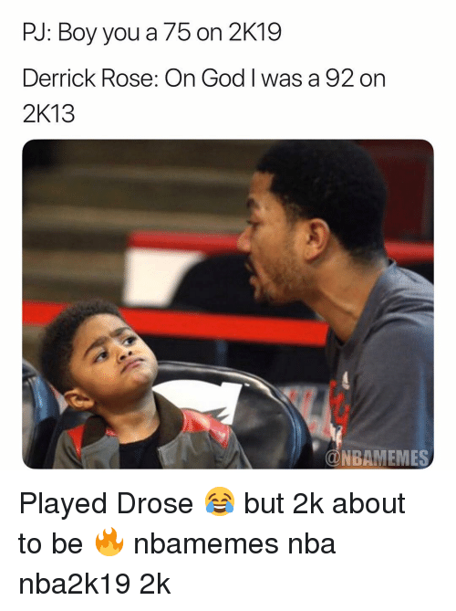 Basketball, Derrick Rose, and God: PJ: Boy you a 75 on 2K19  Derrick Rose: On God I was a 92 on  2K13  @NBAMEMES Played Drose 😂 but 2k about to be 🔥 nbamemes nba nba2k19 2k