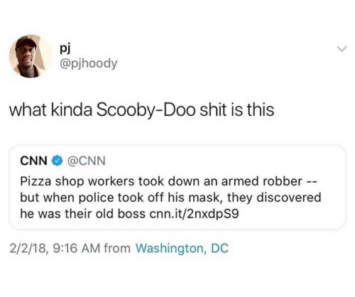 Washington Dc: pj  @pjhoody  what kinda Scooby-Doo shit is this  CNN  @CNN  Pizza shop workers took down an armed robber -  but when police took off his mask, they discovered  he was their old boss cnn.it/2nxdpS9  2/2/18, 9:16 AM from Washington, DC
