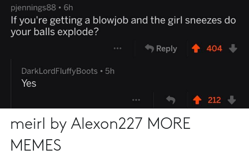 A Blowjob: pjennings88 6h  If you're getting a blowjob and the girl sneezes do  your balls explode?  Reply 404  990  DarkLordFluffyBoots 5h  Yes  .  212 meirl by Alexon227 MORE MEMES