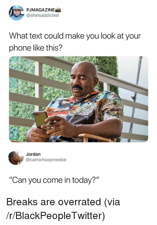 """Blackpeopletwitter, Phone, and Jordan: PJMAGAZINE  @sheisaddicted  What text could make you look at your  phone like this?  Jordan  @cantwhoopmedoe  """"Can you come in today?"""" Breaks are overrated (via /r/BlackPeopleTwitter)"""