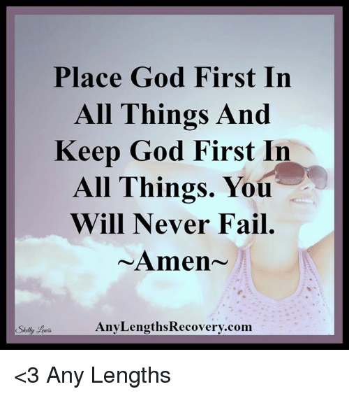 Fail, God, and Memes: Place God First In  All Things And  Keep God First In  All Things. You  Will Never Fail  Amen  Any LengthsRecovery.com  Shelly <3 Any Lengths