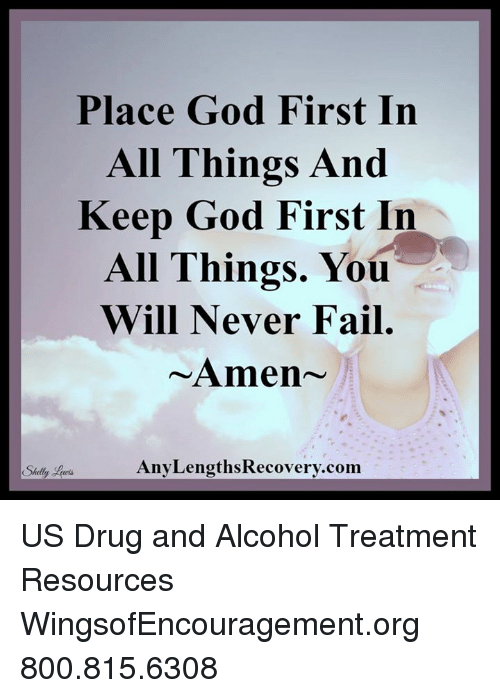 Drugs, Memes, and Alcohol: Place God First In  All Things And  Keep God First In  All Things. You  Will Never Fail  Amen  Any LengthsRecovery.com  Shelly US Drug and Alcohol Treatment Resources  WingsofEncouragement.org 800.815.6308
