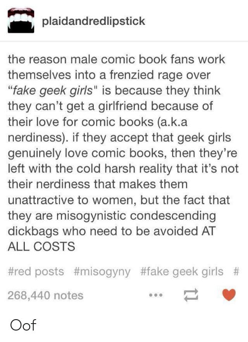 "Comic-book: plaidandredlipstick  the reason male comic book fans work  themselves into a frenzied rage over  ""fake geek girls"" is because they think  they can't get a girlfriend because of  their love for comic books (a.k.a  nerdiness). if they accept that geek girls  genuinely love comic books, then they're  left with the cold harsh reality that it's not  their nerdiness that makes them  unattractive to women, but the fact that  they are misogynistic condescending  dickbags who need to be avoided AT  ALL COSTS  #red posts #misogyny #fake geek girls #  268,440 notes Oof"