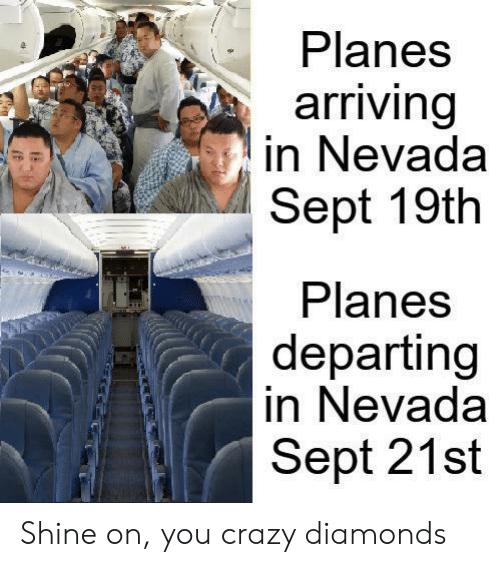 planes: Planes  arriving  in Nevada  Sept 19th  Planes  departing  in Nevada  Sept 21st Shine on, you crazy diamonds