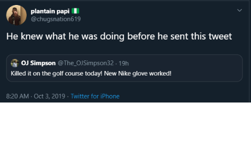 Nike: plantain papi  @chugsnation619  He knew what he was doing before he sent this tweet  OJ Simpson @The_OJSimpson32 19h  Killed it on the golf course today! New Nike glove worked!  8:20 AM Oct 3, 2019 Twitter for iPhone