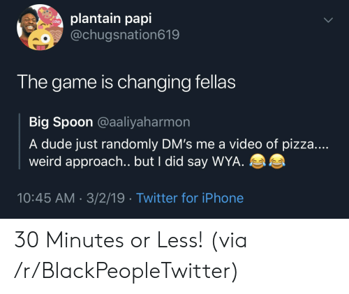 Wya: plantain papi  o@chugsnation619  LOVE  The game is changing fellas  Big Spoon @aaliyaharmon  A dude just randomly DM's me a video of pizza....  weird approach.. but I did say WYA  10:45 AM - 3/2/19 Twitter for iPhone 30 Minutes or Less! (via /r/BlackPeopleTwitter)