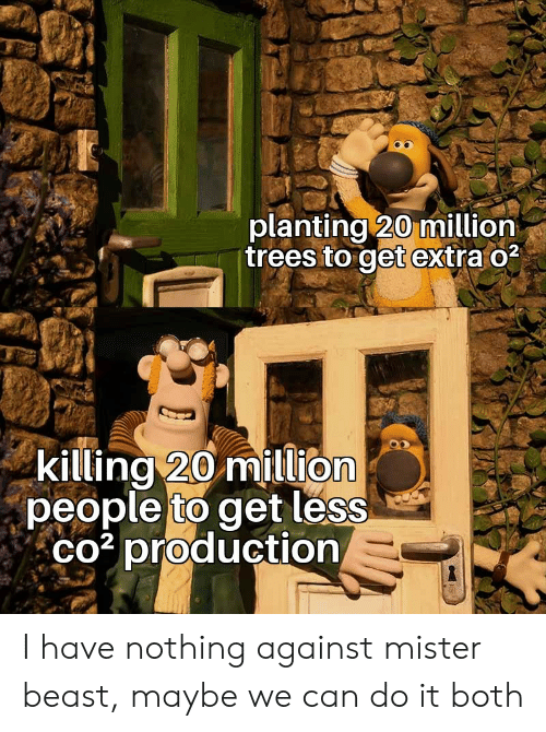 Trees, Beast, and Can: planting 20 million  trees to get extra o2  killing 20 million  people to get less  co3 production I have nothing against mister beast, maybe we can do it both