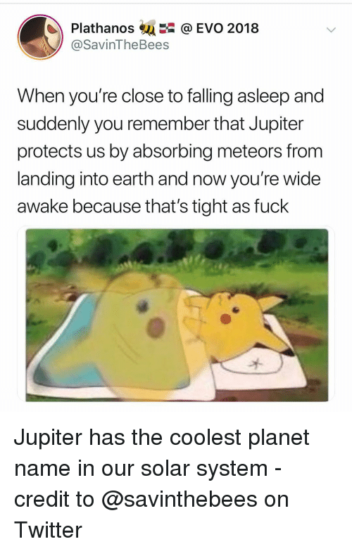 evo: Plathanos@ EVO 2018  @SavinTheBees  When you're close to falling asleep and  suddenly you remember that Jupiter  protects us by absorbing meteors from  landing into earth and now you're wide  awake because that's tight as fuck Jupiter has the coolest planet name in our solar system - credit to @savinthebees on Twitter