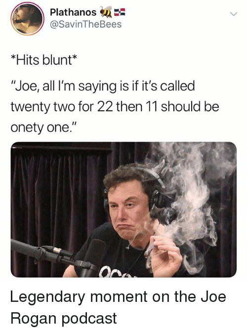 "Joe Rogan, Dank Memes, and Podcast: Plathanos  @SavinTheBees  *Hits blunt*  ""Joe, all I'm saying is if it's called  twenty two for 22 then 11 should be  onety one."" Legendary moment on the Joe Rogan podcast"