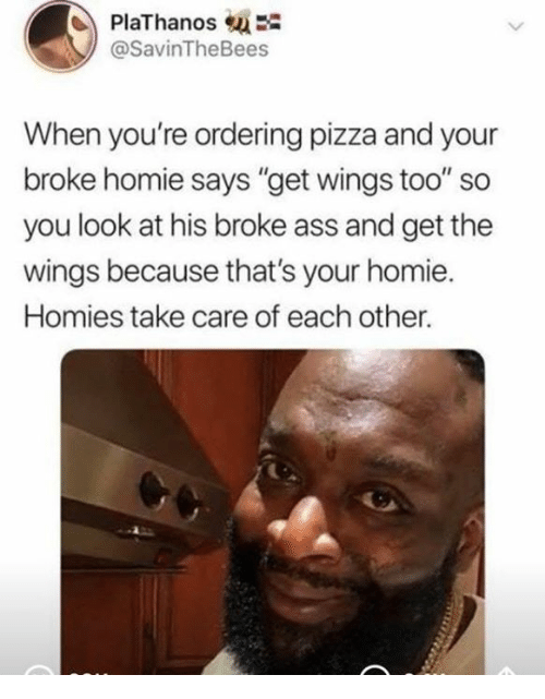 "Ass, Homie, and Pizza: PlaThanosE  @SavinTheBees  When you're ordering pizza and your  broke homie says ""get wings too"" so  you look at his broke ass and get the  wings because that's your homie  Homies take care of each other."