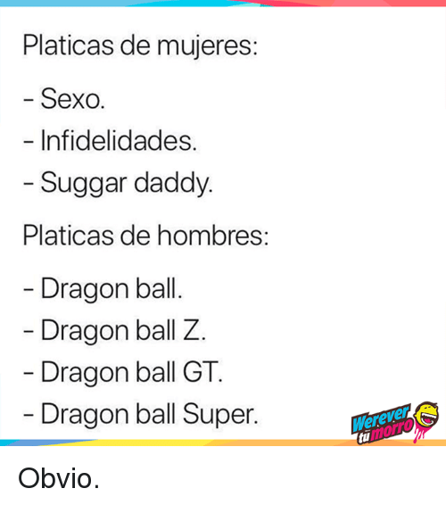 Dragon Ball Super: Platicas de mujeres  Sexo.  Infidelidades.  Suggar daddy  Platicas de hombres  Dragon bal  Dragon ball Z.  Dragon ball GT  Dragon ball Super. Obvio.