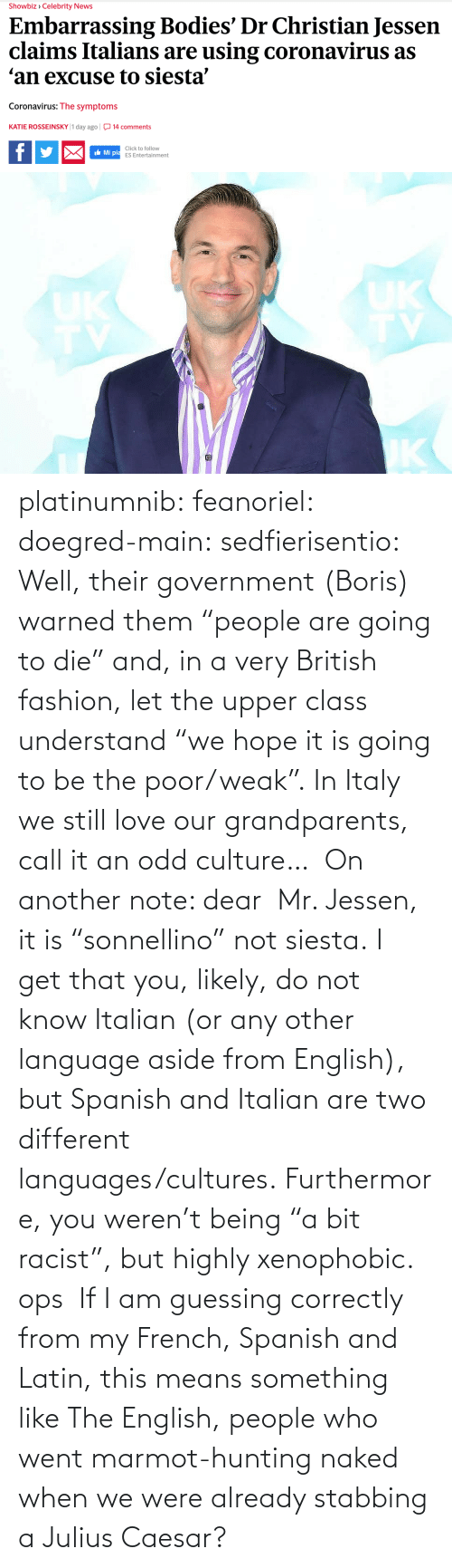 "English: platinumnib:  feanoriel: doegred-main:  sedfierisentio:  Well, their government (Boris) warned them ""people are going to die"" and, in a very British fashion, let the upper class understand ""we hope it is going to be the poor/weak"". In Italy we still love our grandparents, call it an odd culture…  On another note: dear  Mr. Jessen, it is ""sonnellino"" not siesta. I get that you, likely, do not know Italian (or any other language aside from English), but Spanish and Italian are two different languages/cultures. Furthermore, you weren't being ""a bit racist"", but highly xenophobic.   ops   If I am guessing correctly from my French, Spanish and Latin, this means something like The English, people who went marmot-hunting naked when we were already stabbing a Julius Caesar?"