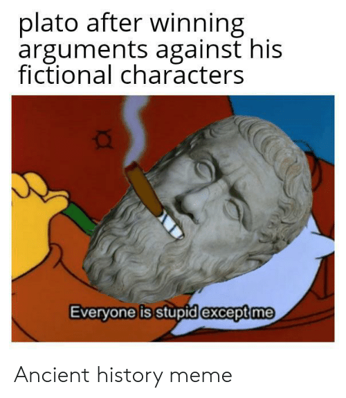 Arguments: plato after winning  arguments against his  fictional characters  Everyone is stupid except me Ancient history meme