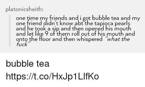 """Roll Out: platonicsheith  one time my friends and i got bubble tea and my  one friend didn't know abt the tapioca pearls  and he took a sip and then opened his mouth  and let like 9 of them roll out of his mouth and  onto the floor and then whispered """"what the  fuck bubble tea https://t.co/HxJp1LlfKo"""