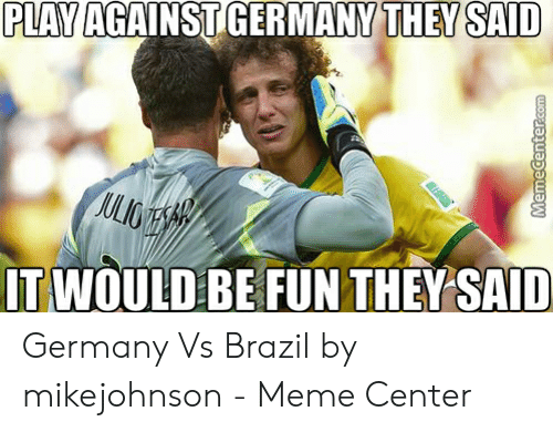Vs Brazil: PLAVAGAINST GERMANY THEY SAID  IT WOULD BE FUN THEYSAID Germany Vs Brazil by mikejohnson - Meme Center