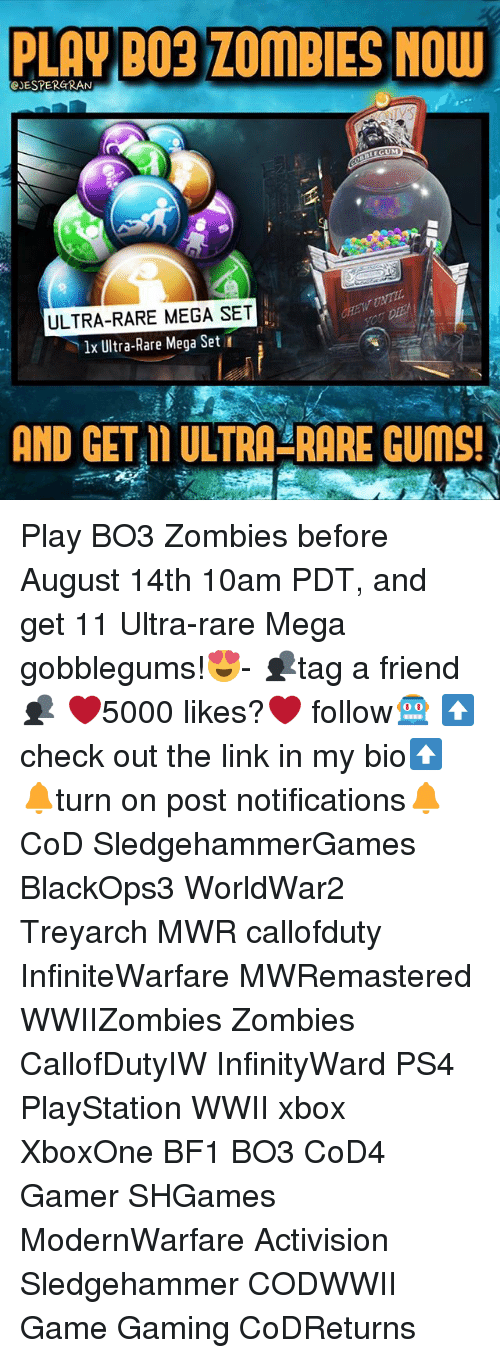 Memes, PlayStation, and Ps4: PLAY BO3 ZOMBIES NOW  eJESTERGRAN  LEGUM  ULTRA-RARE MEGA SET  lx Ultra-Rare Mega Set  AND GET L ULTRA-RARE GUMS! Play BO3 Zombies before August 14th 10am PDT, and get 11 Ultra-rare Mega gobblegums!😍- 👥tag a friend👥 ❤️5000 likes?❤️ follow🤖 ⬆️check out the link in my bio⬆️ 🔔turn on post notifications🔔 CoD SledgehammerGames BlackOps3 WorldWar2 Treyarch MWR callofduty InfiniteWarfare MWRemastered WWIIZombies Zombies CallofDutyIW InfinityWard PS4 PlayStation WWII xbox XboxOne BF1 BO3 CoD4 Gamer SHGames ModernWarfare Activision Sledgehammer CODWWII Game Gaming CoDReturns