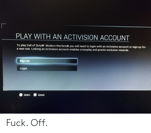 Call of Duty, Fuck, and Activision: PLAY WITH AN ACTIVISION ACCOUNT  To play Call of Duty®: Modern Warfare® you will need to login with an Activision account or sign up for  a new one. Linking an Activision account enables crossplay and grants exclusive rewards.  Sign Up  Login  X Select  Cancel Fuck. Off.