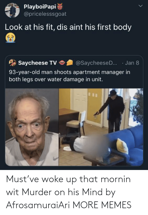 aint: PlayboiPapi  @pricelesssgoat  Look at his fit, dis aint his first body  · Jan 8  Saycheese TV  @SaycheeseD..  93-year-old man shoots apartment manager in  both legs over water damage in unit. Must've woke up that mornin wit Murder on his Mind by AfrosamuraiAri MORE MEMES