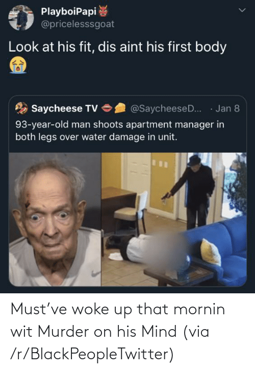 aint: PlayboiPapi  @pricelesssgoat  Look at his fit, dis aint his first body  · Jan 8  Saycheese TV  @SaycheeseD..  93-year-old man shoots apartment manager in  both legs over water damage in unit. Must've woke up that mornin wit Murder on his Mind (via /r/BlackPeopleTwitter)