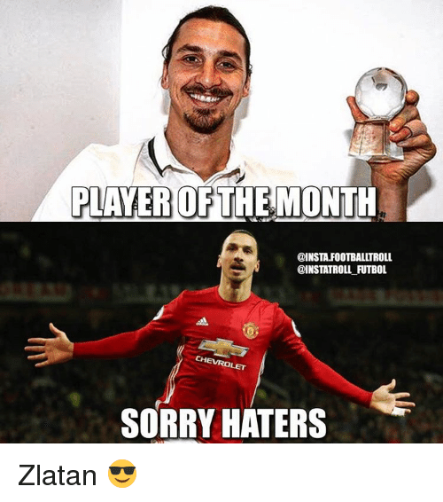 Haterate: PLAYER OF  THE MONTH  @INSTA.FOOTBALLTROLL  @INSTATROLL FUTBOL  SORRY HATERS Zlatan 😎