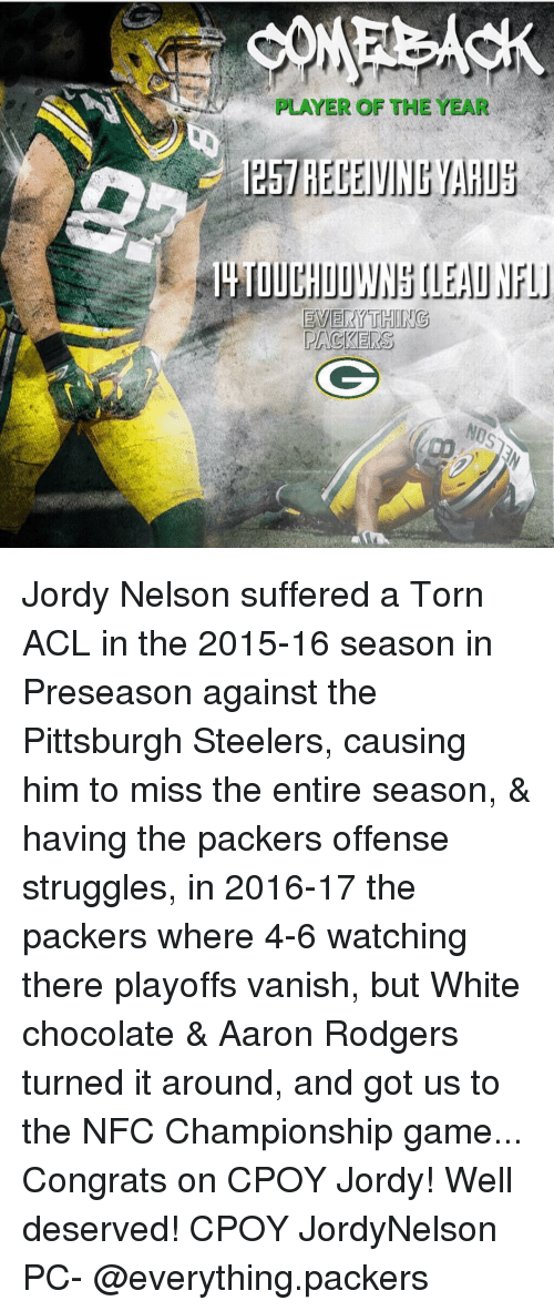Pittsburgh Steeler: PLAYER OF THE YEAR  esl RECEIVING MARIE  IL TOUC  EVERYTHING  PACKERS Jordy Nelson suffered a Torn ACL in the 2015-16 season in Preseason against the Pittsburgh Steelers, causing him to miss the entire season, & having the packers offense struggles, in 2016-17 the packers where 4-6 watching there playoffs vanish, but White chocolate & Aaron Rodgers turned it around, and got us to the NFC Championship game... Congrats on CPOY Jordy! Well deserved! CPOY JordyNelson PC- @everything.packers
