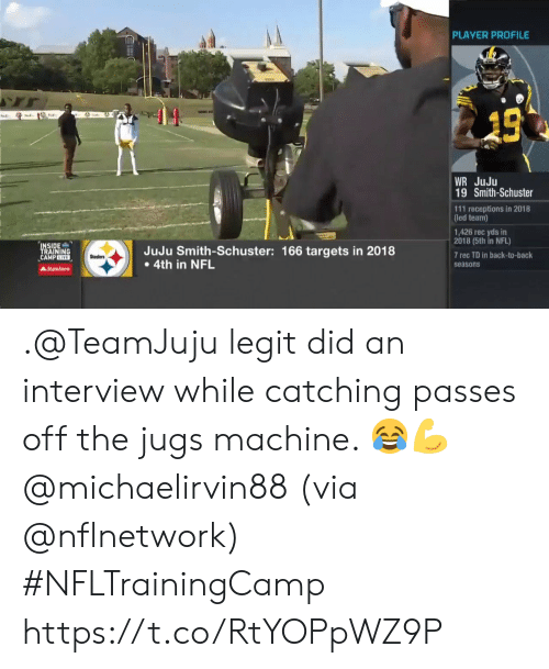 Back to Back, Memes, and Nfl: PLAYER PROFILE  13  WR JuJu  19 Smith-Schuster  111 receptions in 2018  (led team)  1,426 rec yds in  2018 (5th in NFL)  INSIDE  TRAINING  CAMPEIVE  JuJu Smith-Schuster: 166 targets in 2018  4th in NFL  7 rec TD in back-to-back  Steelers  seasons  AStateFarm .@TeamJuju legit did an interview while catching passes off the jugs machine. 😂💪 @michaelirvin88 (via @nflnetwork) #NFLTrainingCamp https://t.co/RtYOPpWZ9P