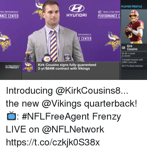 Kirk Cousins: PLAYER PROFILE  C TWIN CITIES ORTH  PERFORMANCE C  TIES ORTHOPEDICS  ANCE CENTER  ORTHOPEDICS  E CENTER  Kirk  Cousins  26-30-1 career  as starter  3 straight seasons with  4,000+ pass yds  2017 Pro Bowl selection  FREE AGENCY  FRENZY  Kirk Cousins signs fully-guaranteed  3-yr/$84M contract with Vikings Introducing @KirkCousins8... the new @Vikings quarterback!  📺: #NFLFreeAgent Frenzy LIVE on @NFLNetwork https://t.co/czkjk0S38x