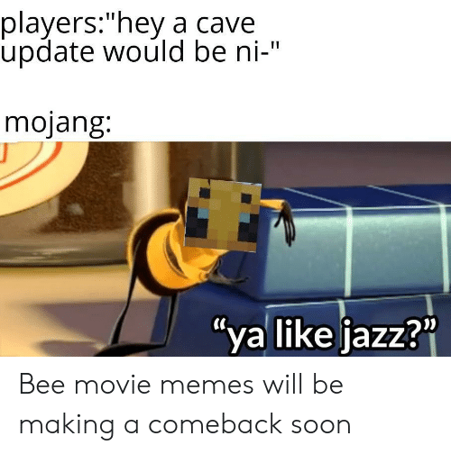 "Bee Movie, Memes, and Soon...: players:""hey a cave  update would be ni-""  mojang:  ""ya like jazz?"" Bee movie memes will be making a comeback soon"