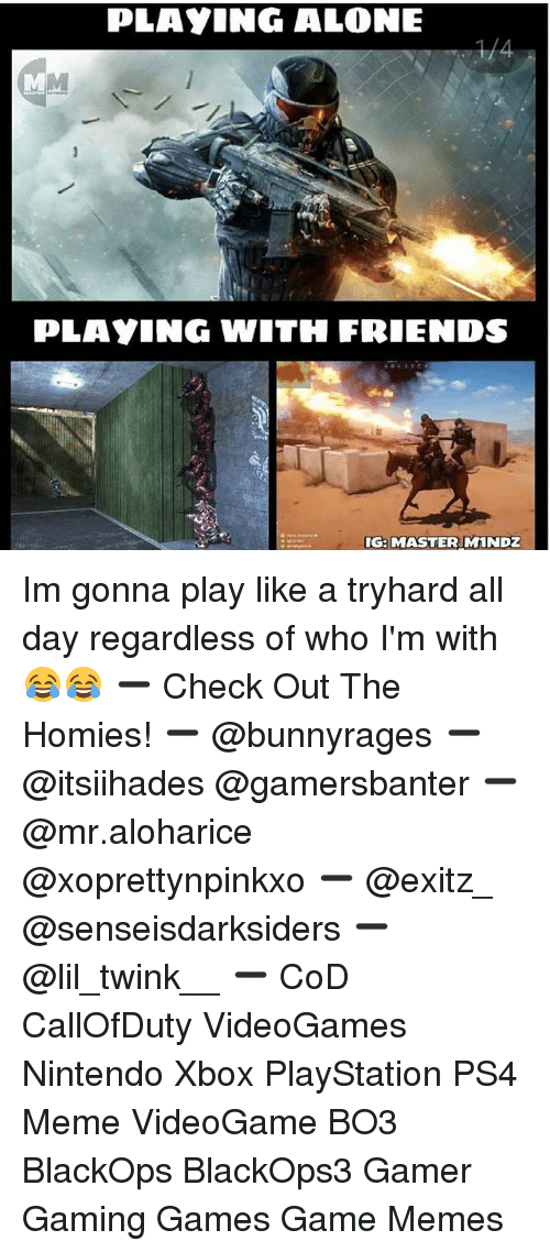Being Alone, Friends, and Meme: PLAYING ALONE  PLAYING WITH FRIENDS  G: MASTER MINDZ Im gonna play like a tryhard all day regardless of who I'm with 😂😂 ➖ Check Out The Homies! ➖ @bunnyrages ➖ @itsiihades @gamersbanter ➖ @mr.aloharice @xoprettynpinkxo ➖ @exitz_ @senseisdarksiders ➖ @lil_twink__ ➖ CoD CallOfDuty VideoGames Nintendo Xbox PlayStation PS4 Meme VideoGame BO3 BlackOps BlackOps3 Gamer Gaming Games Game Memes