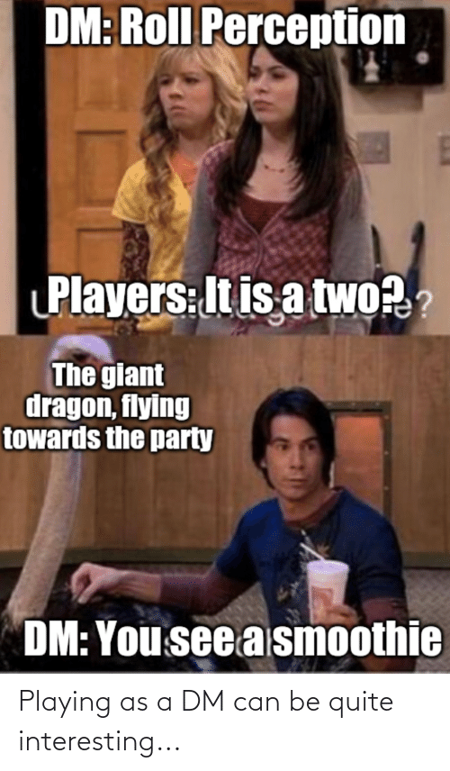 A Dm: Playing as a DM can be quite interesting...