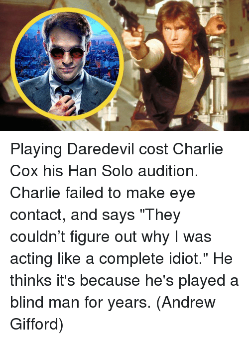 "blind man: Playing Daredevil cost Charlie Cox his Han Solo audition. Charlie failed to make eye contact, and says ""They couldn't figure out why I was acting like a complete idiot."" He thinks it's because he's played a blind man for years.  (Andrew Gifford)"