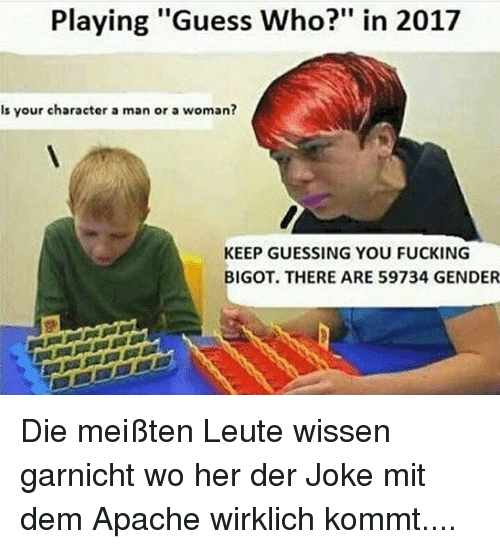 "Fucking, Memes, and Guess: Playing ""Guess Who?"" in 2017  Is your character a man or a woman?  KEEP GUESSING YOU FUCKING  BIGOT. THERE ARE 59734 GENDER Die meißten Leute wissen garnicht wo her der Joke mit dem Apache wirklich kommt...."
