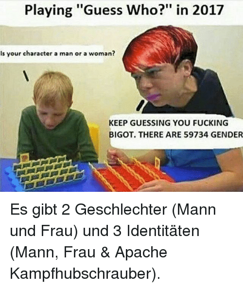 "Fucking, Memes, and Guess: Playing ""Guess Who?"" in 2017  Is your character a man or a woman?  KEEP GUESSING YOU FUCKING  BIGOT. THERE ARE 59734 GENDER Es gibt 2 Geschlechter (Mann und Frau) und 3 Identitäten (Mann, Frau & Apache Kampfhubschrauber)."