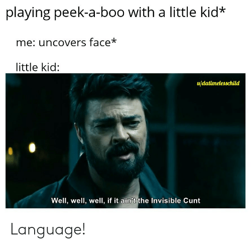 Cunt: playing peek-a-boo with a little kid*  me: uncovers face*  little kid:  u/datimelesschild  Well, well, well, if it ain't the Invisible Cunt Language!