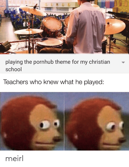 Pornhub: playing the pornhub theme for my christian  school  Teachers who knew what he played: meirl