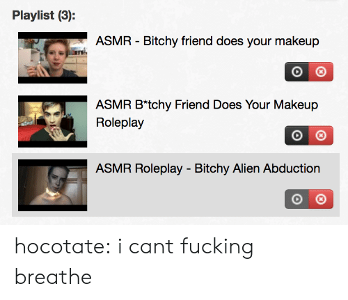 abduction: Playlist (3):  ASMR - Bitchy friend does your makeup  ASMR B*tchy Friend Does Your Makeup  Roleplay  ASMR Roleplay - Bitchy Alien Abduction hocotate: i cant fucking breathe