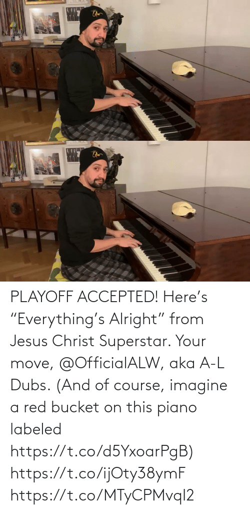 "L: PLAYOFF ACCEPTED! Here's ""Everything's Alright"" from Jesus Christ Superstar.  Your move, @OfficialALW, aka A-L Dubs.  (And of course, imagine a red bucket on this piano labeled https://t.co/d5YxoarPgB) https://t.co/ijOty38ymF https://t.co/MTyCPMvqI2"