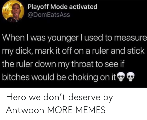 choking: Playoff Mode activated  @DomEatsAss  When I was younger I used to measure  my dick, mark it off on a ruler and stick  the ruler down my throat to see if  bitches would be choking on it Hero we don't deserve by Antwoon MORE MEMES