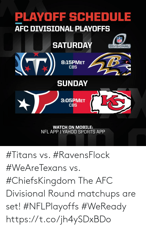 afc: PLAYOFF SCHEDULE  AFC DIVISIONAL PLAYOFFS  SATURDAY  DIVISIONAL  (T)  8:15PMET  CBS  SUNDAY  3:05PMET  CBS  WATCH ON MOBILE:  NFL APP I YAH0O SPORTS APP #Titans vs. #RavensFlock #WeAreTexans vs. #ChiefsKingdom  The AFC Divisional Round matchups are set! #NFLPlayoffs #WeReady https://t.co/jh4ySDxBDo