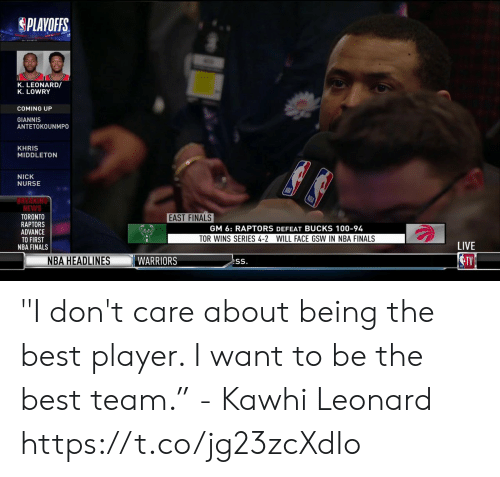 "Finals, Khris Middleton, and Memes: PLAYOFFS.  K. LEONARD/  K. LOWRY  COMING UP  GIANNIS  ANTETOKOUNMPO  KHRIS  MIDDLETON  NICK  NURSE  REAKING  NEWS  TORONTO  RAPTORS  ADVANCE  TO FIRST  NBA FINALS  EAST FINALS  GM 6: RAPTORS DEFEAT BUCKS 100-94  TOR WINS SERIES 4-2 WILL FACE GSW IN NBA FINALS  LIVE  NBA HEADLINES ""I don't care about being the best player. I want to be the best team.""  - Kawhi Leonard   https://t.co/jg23zcXdIo"