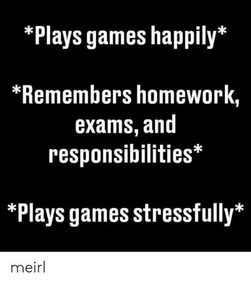 responsibilities: *Plays games happily*  *Remembers homework,  exams, and  responsibilities*  *Plays games stressfully* meirl