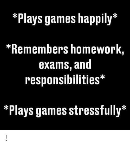 responsibilities: *Plays games happily*  *Remembers homework,  exams, and  responsibilities*  *Plays games stressfully* !