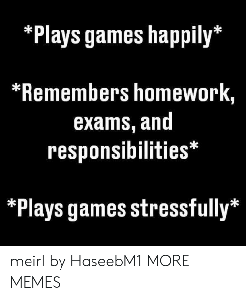 Dank, Memes, and Target: Plays games happily*  *Remembers homework,  exams, and  responsibilities*  Plays games stressfully* meirl by HaseebM1 MORE MEMES