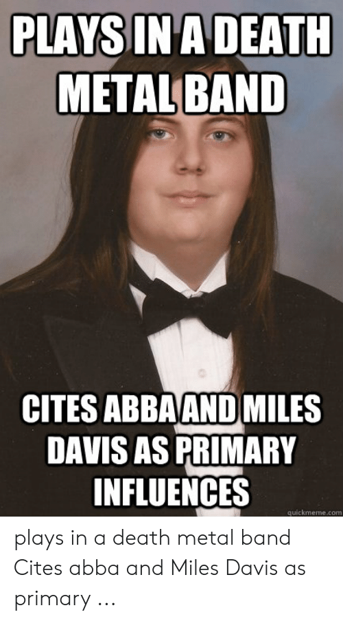 Funny Band Memes: PLAYSIN A DEATH  METAL BAND  CITES ABBAANDMILES  DAVIS AS PRIMARY  INFLUENCES  quickmeme.com plays in a death metal band Cites abba and Miles Davis as primary ...