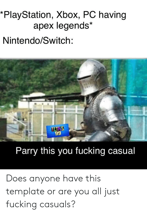 Fucking Casuals: *PlayStation, Xbox, PC having  apex legends*  Nintendo/Switch:  89  Parry this you fucking casual Does anyone have this template or are you all just fucking casuals?