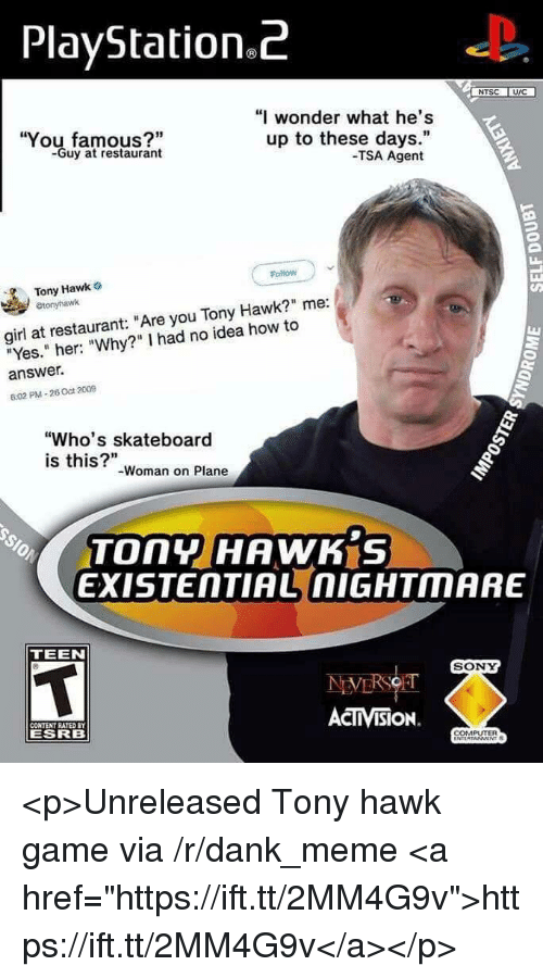 "Dank, Meme, and PlayStation: PlayStation.z  NTSC U/C  ""I wonder what he's  You famous?""  -Guy at restaurant  up to these days.""  -TSA Agent  Follow  Tony Hawk o  etonyhawk  girl at restaurant: ""Are you Tony Hawk?"" me:  ""Yes."" her: ""Why?"" I had no idea how to  answer.  6:02 PM-26 Oct 2009  ""Who's skateboard  is this?""-woman on Plane  EXISTENTIAL nIGHTMARE  TEEN  SONY  ACTIVISION.  CONTENT RATED  ESRB  COMPUTER <p>Unreleased Tony hawk game via /r/dank_meme <a href=""https://ift.tt/2MM4G9v"">https://ift.tt/2MM4G9v</a></p>"