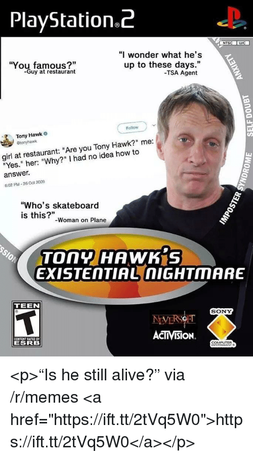 "Alive, Memes, and PlayStation: PlayStation.Z  NTSC UIC  You famous?""  -Guy at restaurant  ""I wonder what he's  up to these days.""  -TSA Agent  Follow  Tony Hawk  girl at restaurant: ""Are you Tony Hawk?"" me:  ""Yes."" her: ""Why?"" I had no idea how to  answer.  6:02 PM-26 Oct 2009  ""Who's skateboard  is this?""  -Woman on Plane  TOny HAWK S  EXISTENTIAL nIGHTMARE  TEEN  SONY  CONTENT RATED BY  ESRB  ACTIVISION.  COMPUTER <p>""Is he still alive?"" via /r/memes <a href=""https://ift.tt/2tVq5W0"">https://ift.tt/2tVq5W0</a></p>"