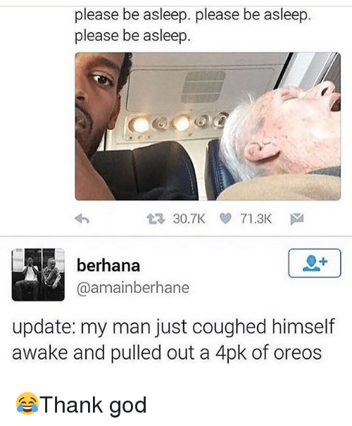 God, Memes, and 🤖: please be asleep. please be asleep.  please be asleep  30.7K71.3K  berhana  @amainberhane  update: my man just coughed himself  awake and pulled out a 4pk of oreos 😂Thank god